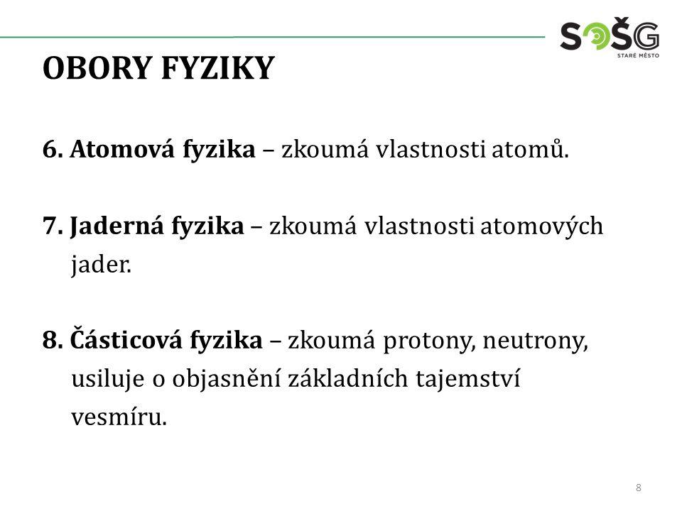 OBORY FYZIKY 6. Atomová fyzika – zkoumá vlastnosti atomů. 7. Jaderná fyzika – zkoumá vlastnosti atomových jader. 8. Částicová fyzika – zkoumá protony,