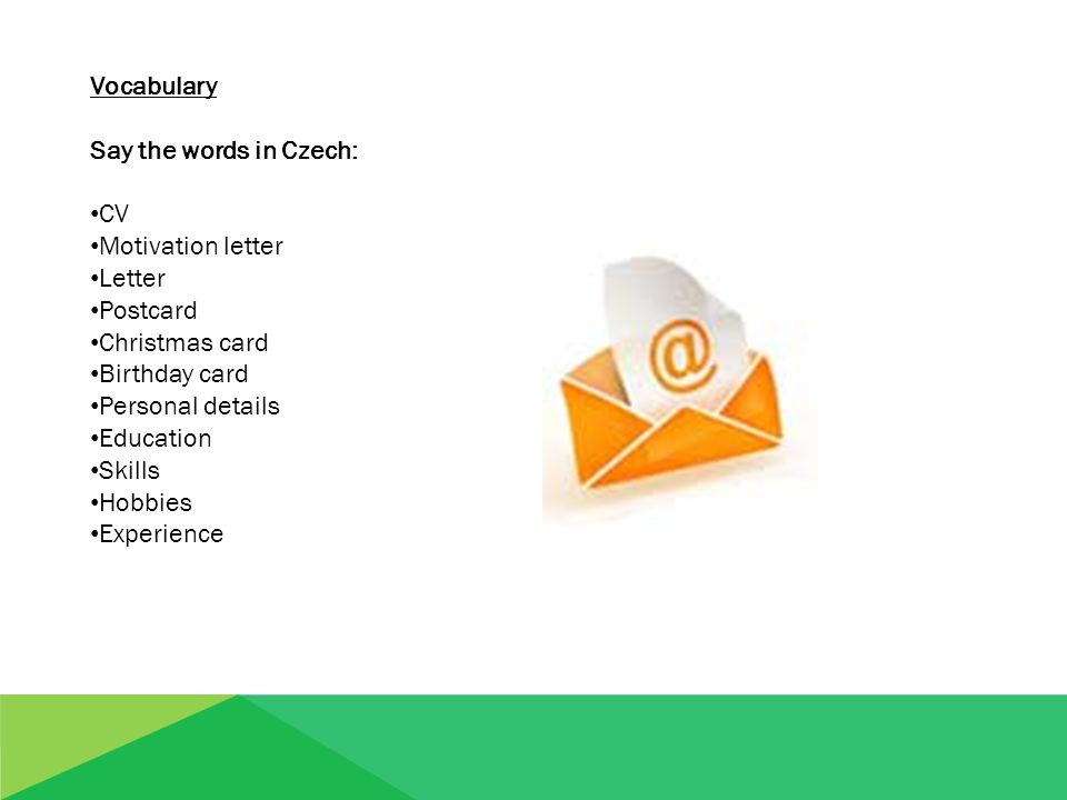Vocabulary Say the words in Czech: CV Motivation letter Letter Postcard Christmas card Birthday card Personal details Education Skills Hobbies Experience