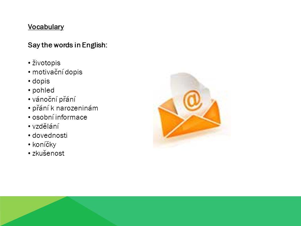 Vocabulary Say the words in English: životopis motivační dopis dopis pohled vánoční přání přání k narozeninám osobní informace vzdělání dovednosti koníčky zkušenost