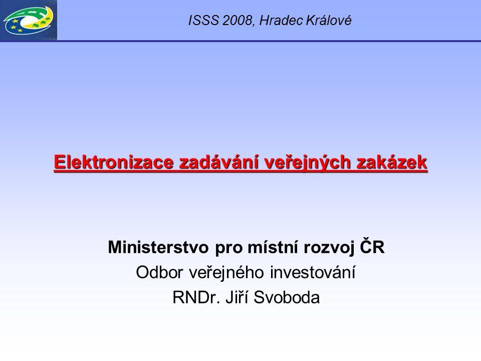 Elektronizace zadávání veřejných zakázek Ministerstvo pro místní rozvoj ČR Odbor veřejného investování RNDr. Jiří Svoboda ISSS 2008, Hradec Králové