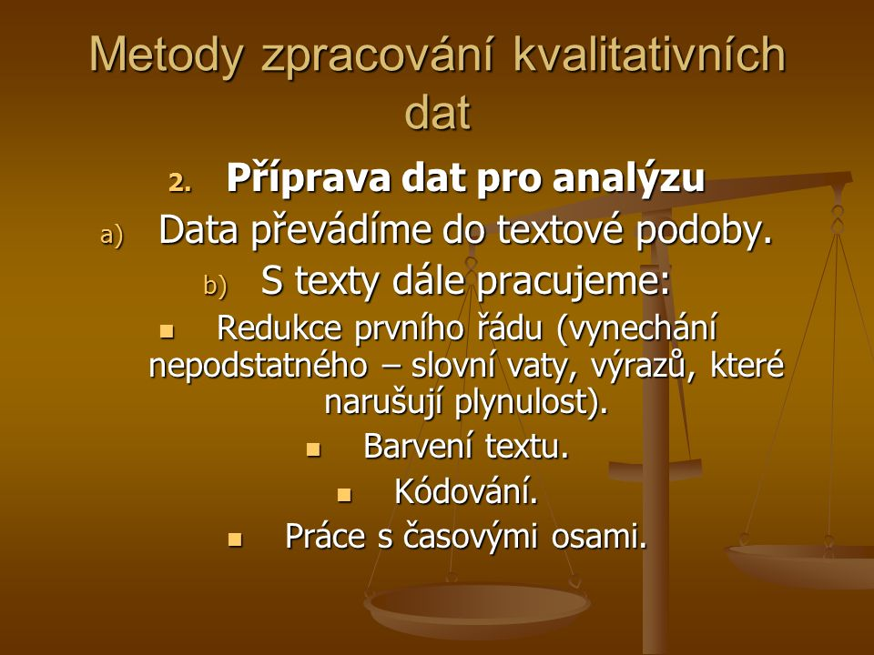 Metody zpracování kvalitativních dat 2. Příprava dat pro analýzu a) Data převádíme do textové podoby. b) S texty dále pracujeme: Redukce prvního řádu