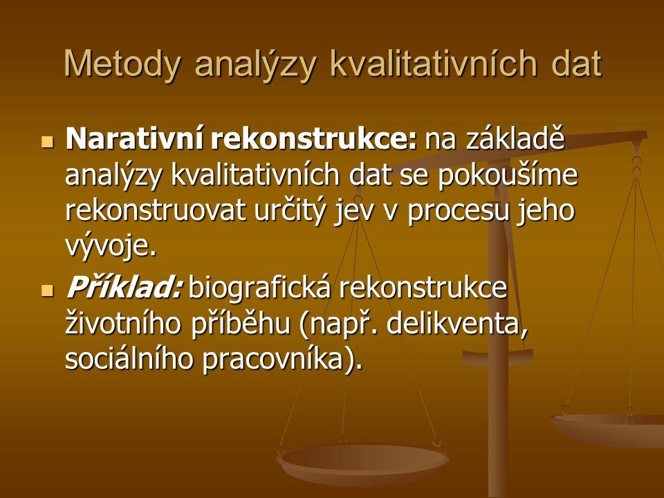 Metody analýzy kvalitativních dat Narativní rekonstrukce: na základě analýzy kvalitativních dat se pokoušíme rekonstruovat určitý jev v procesu jeho v