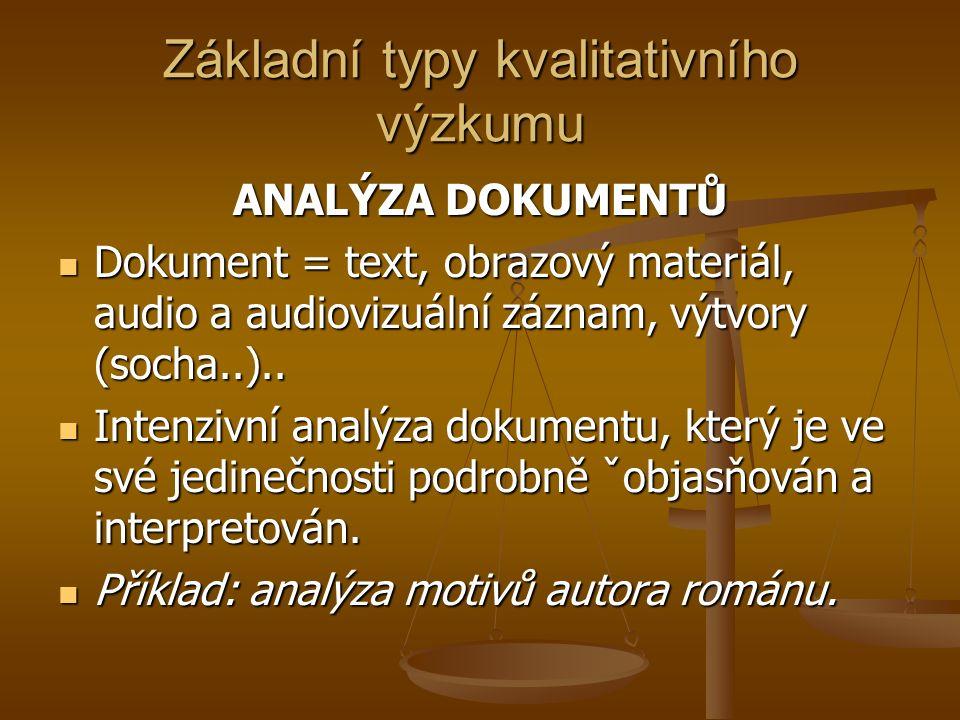 Základní typy kvalitativního výzkumu ANALÝZA DOKUMENTŮ Dokument = text, obrazový materiál, audio a audiovizuální záznam, výtvory (socha..).. Dokument