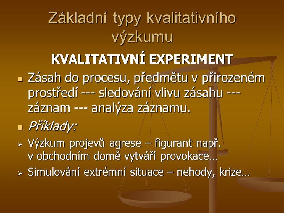 Základní typy kvalitativního výzkumu KVALITATIVNÍ EXPERIMENT Zásah do procesu, předmětu v přirozeném prostředí --- sledování vlivu zásahu --- záznam --- analýza záznamu.