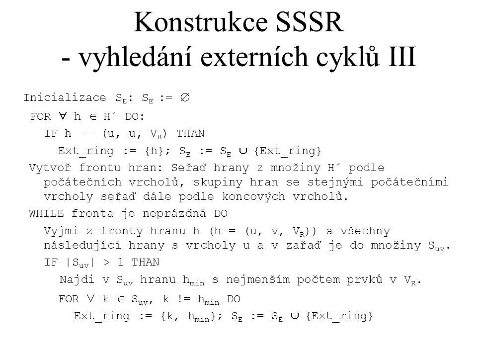 Konstrukce SSSR - vyhledání externích cyklů III Inicializace S E : S E :=  FOR  h  H´ DO: IF h == (u, u, V R ) THAN Ext_ring := {h}; S E := S E  {Ext_ring} Vytvoř frontu hran: Seřaď hrany z množiny H´ podle počátečních vrcholů, skupiny hran se stejnými počátečními vrcholy seřaď dále podle koncových vrcholů.