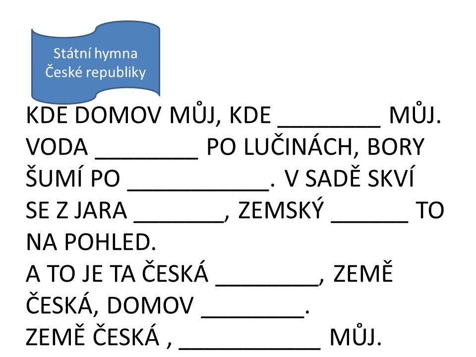 Státní hymna České republiky KDE DOMOV MŮJ, KDE ________ MŮJ. VODA ________ PO LUČINÁCH, BORY ŠUMÍ PO ___________. V SADĚ SKVÍ SE Z JARA _______, ZEMS