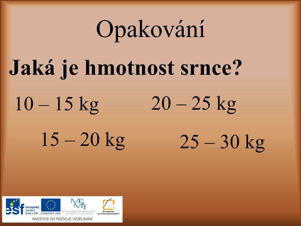 Opakování Jaká je hmotnost srnce? 10 – 15 kg 15 – 20 kg 20 – 25 kg 25 – 30 kg