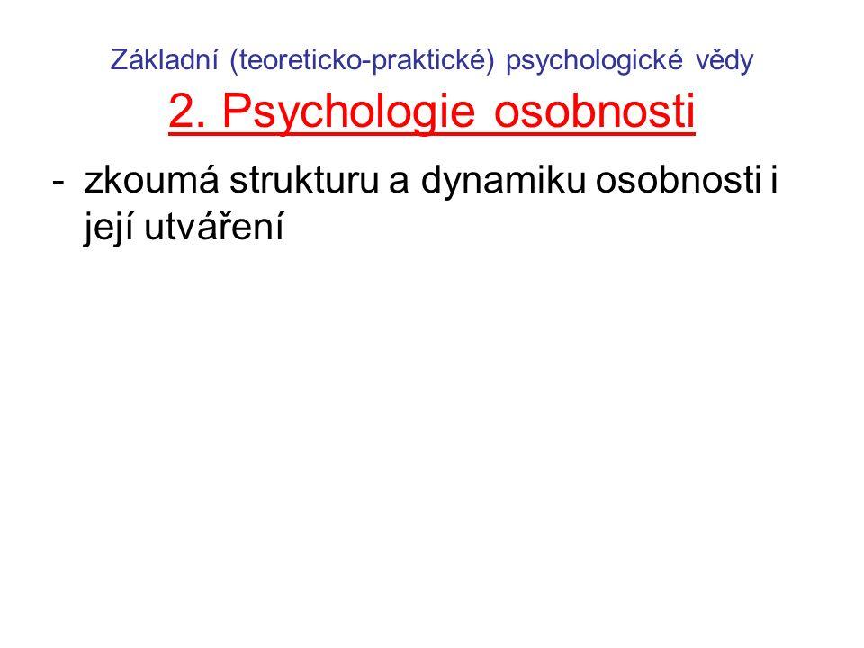 Základní (teoreticko-praktické) psychologické vědy 2. Psychologie osobnosti -zkoumá strukturu a dynamiku osobnosti i její utváření