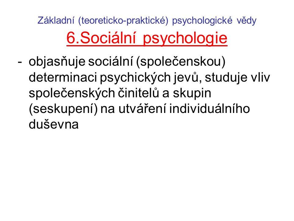 Základní (teoreticko-praktické) psychologické vědy 6.Sociální psychologie -objasňuje sociální (společenskou) determinaci psychických jevů, studuje vli