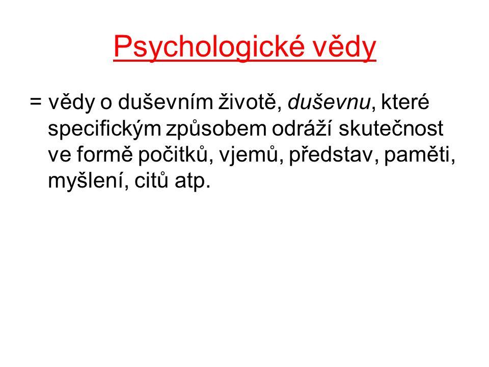 Psychologické vědy = vědy o duševním životě, duševnu, které specifickým způsobem odráží skutečnost ve formě počitků, vjemů, představ, paměti, myšlení,