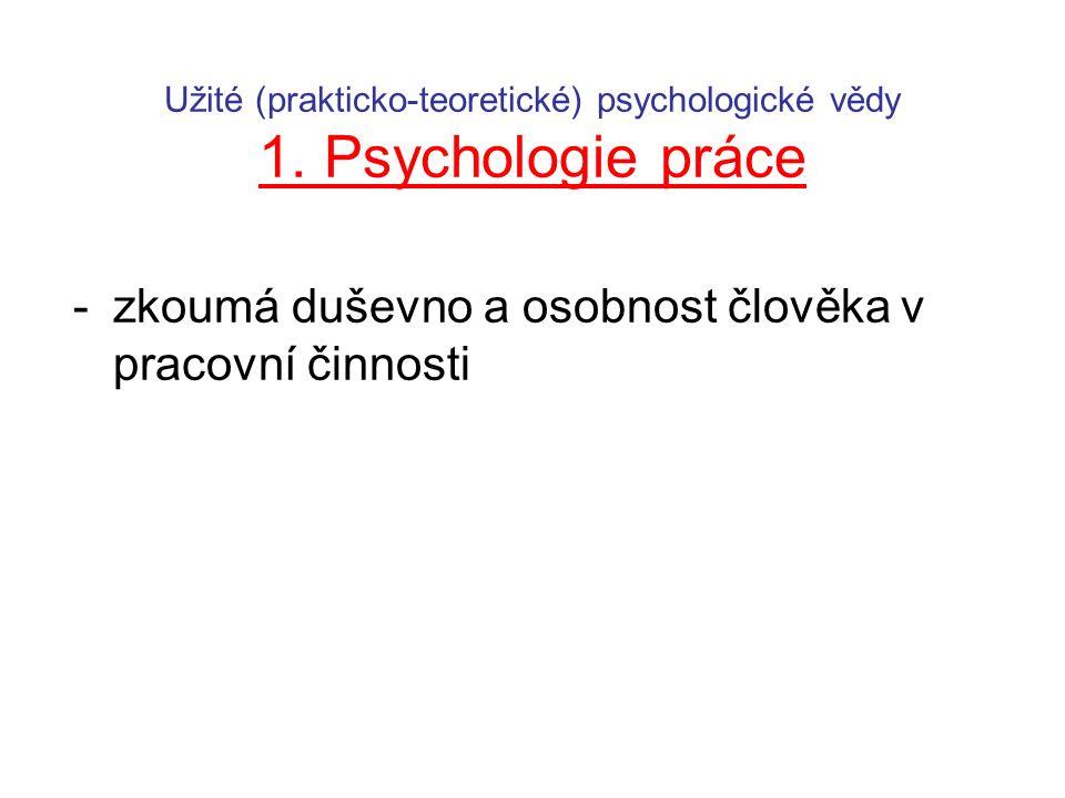 Užité (prakticko-teoretické) psychologické vědy 1. Psychologie práce -zkoumá duševno a osobnost člověka v pracovní činnosti