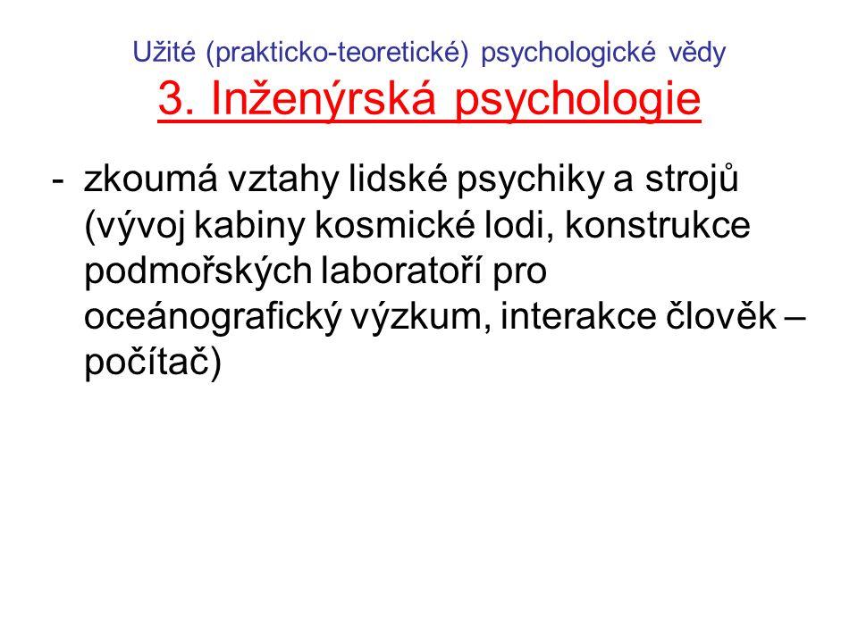 Užité (prakticko-teoretické) psychologické vědy 3. Inženýrská psychologie -zkoumá vztahy lidské psychiky a strojů (vývoj kabiny kosmické lodi, konstru