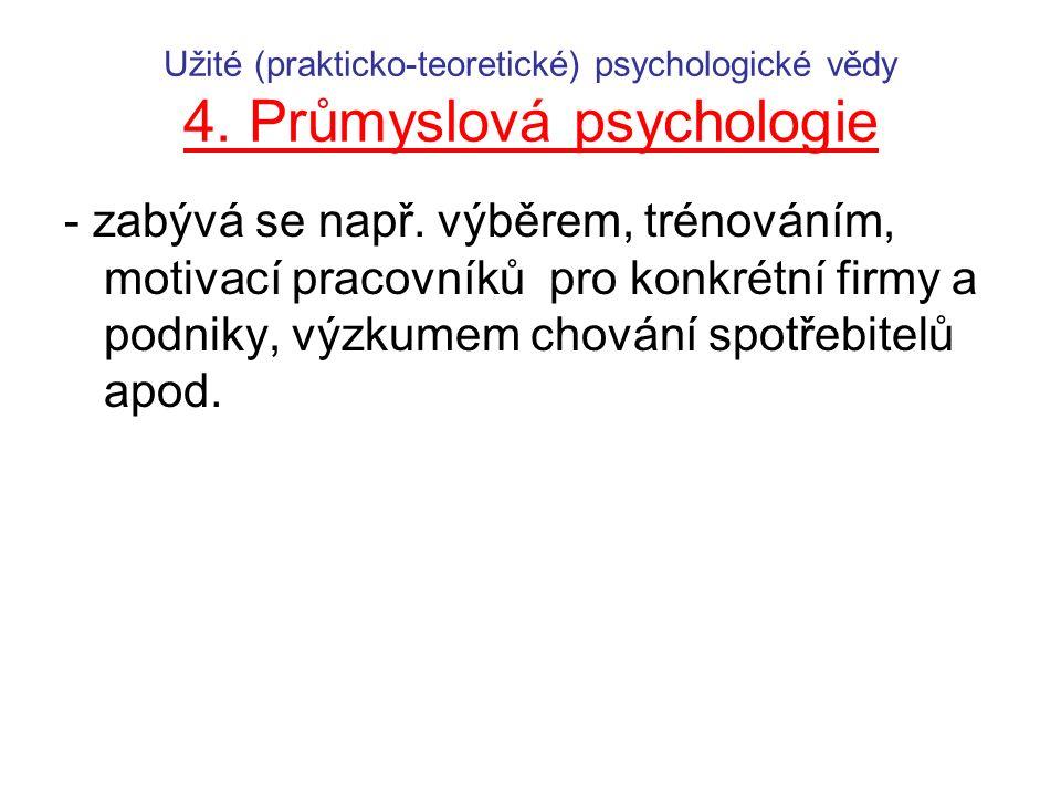 Užité (prakticko-teoretické) psychologické vědy 4. Průmyslová psychologie - zabývá se např. výběrem, trénováním, motivací pracovníků pro konkrétní fir