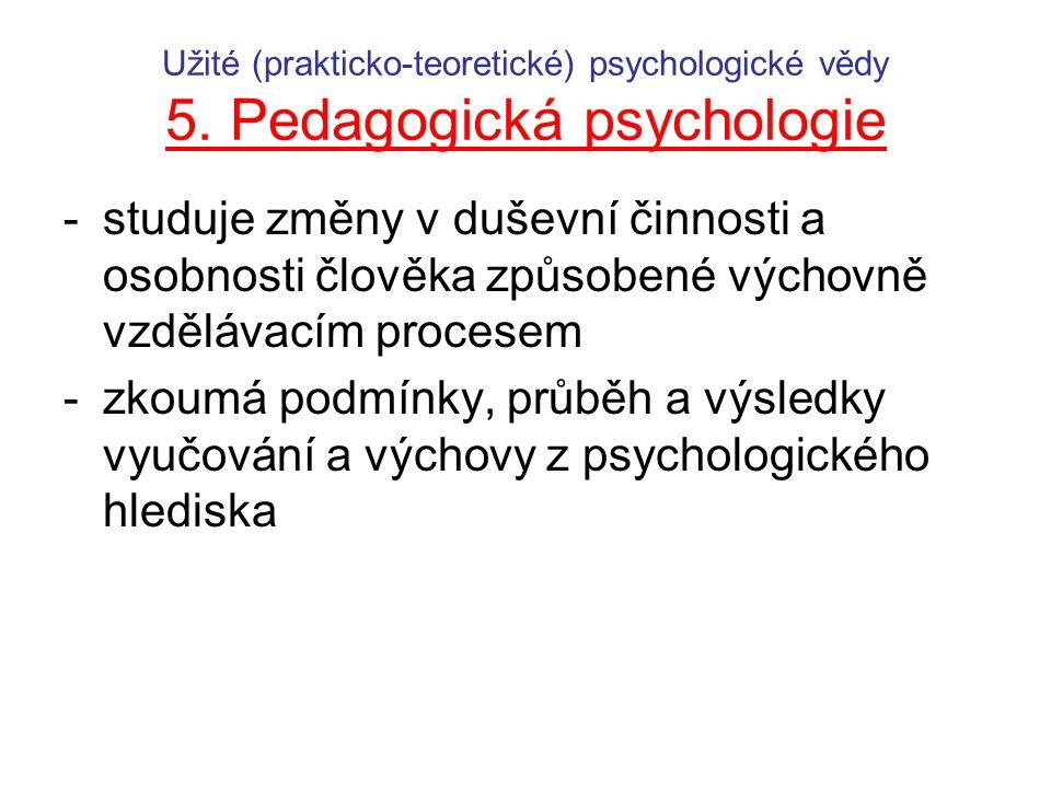 Užité (prakticko-teoretické) psychologické vědy 5. Pedagogická psychologie -studuje změny v duševní činnosti a osobnosti člověka způsobené výchovně vz