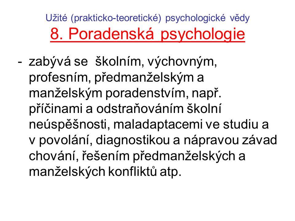 Užité (prakticko-teoretické) psychologické vědy 8. Poradenská psychologie -zabývá se školním, výchovným, profesním, předmanželským a manželským porade