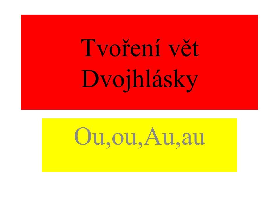 Tvoření vět Dvojhlásky Ou,ou,Au,au