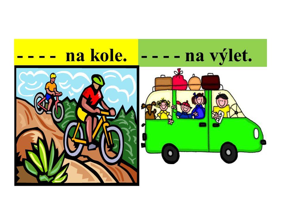 - - - - na kole.- - - - na výlet.