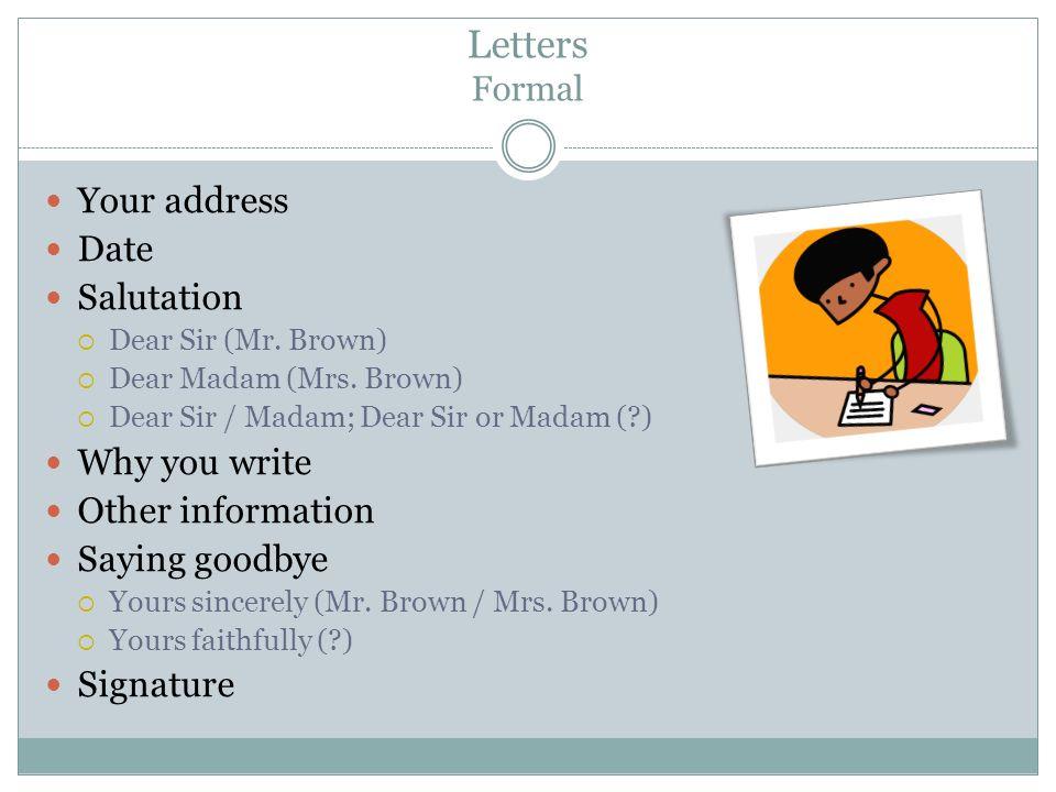 Letters Formal Your address Date Salutation  Dear Sir (Mr.