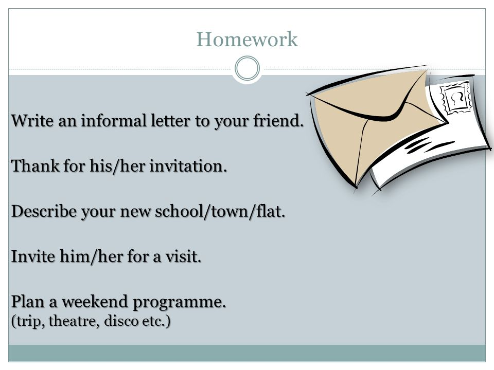 Homework Write an informal letter to your friend. Thank for his/her invitation.
