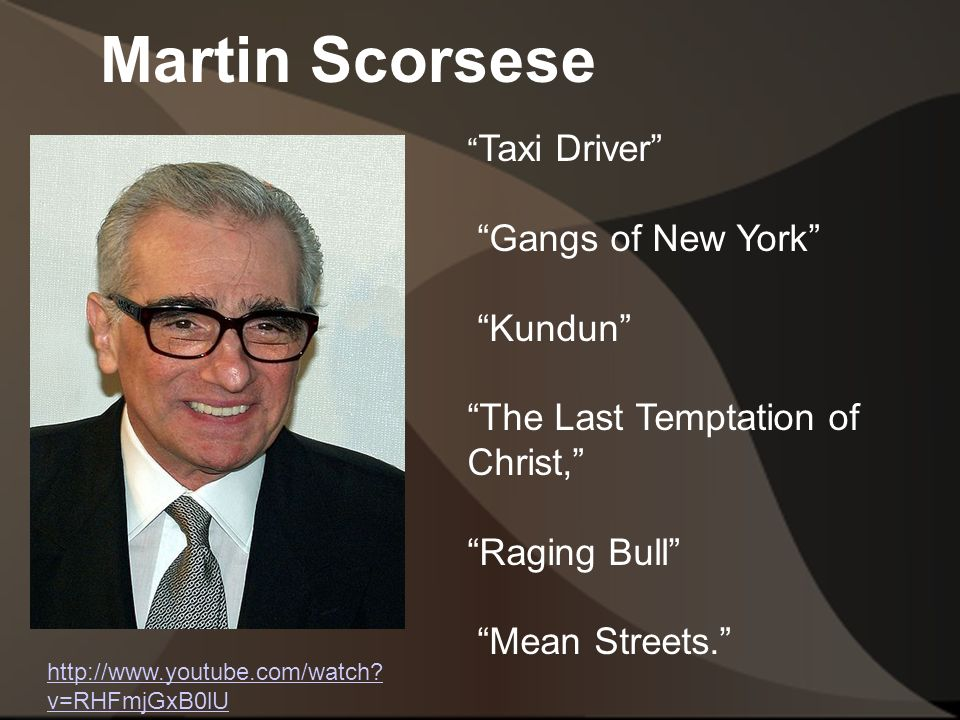 Martin Scorsese Taxi Driver Gangs of New York Kundun The Last Temptation of Christ, Raging Bull Mean Streets. http://www.youtube.com/watch.
