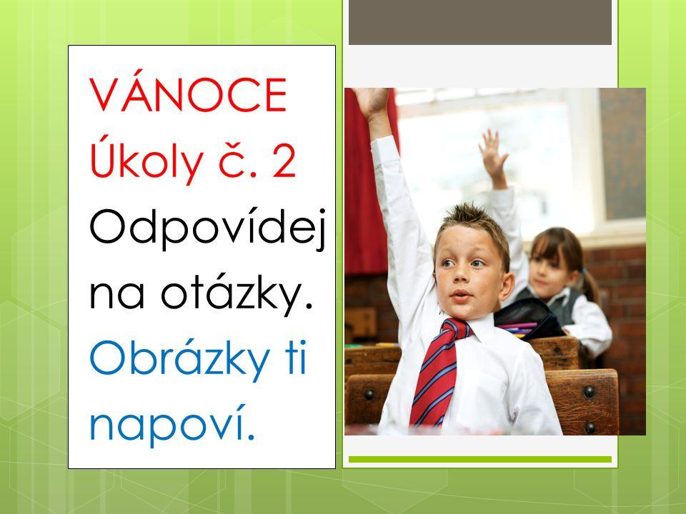 VÁNOCE Úkoly č. 2 Odpovídej na otázky. Obrázky ti napoví.