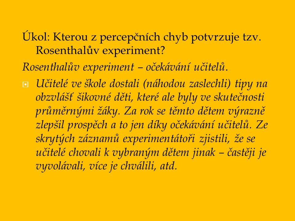 Úkol: Kterou z percepčních chyb potvrzuje tzv. Rosenthalův experiment? Rosenthalův experiment – očekávání učitelů.  Učitelé ve škole dostali (náhodou