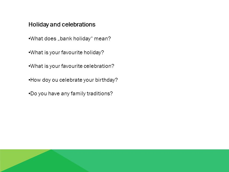 "Holiday and celebrations What does ""bank holiday"" mean? What is your favourite holiday? What is your favourite celebration? How doy ou celebrate your"