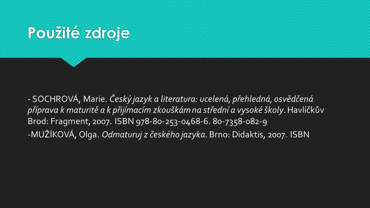 Použité zdroje - SOCHROVÁ, Marie. Český jazyk a literatura: ucelená, přehledná, osvědčená příprava k maturitě a k přijímacím zkouškám na střední a vys