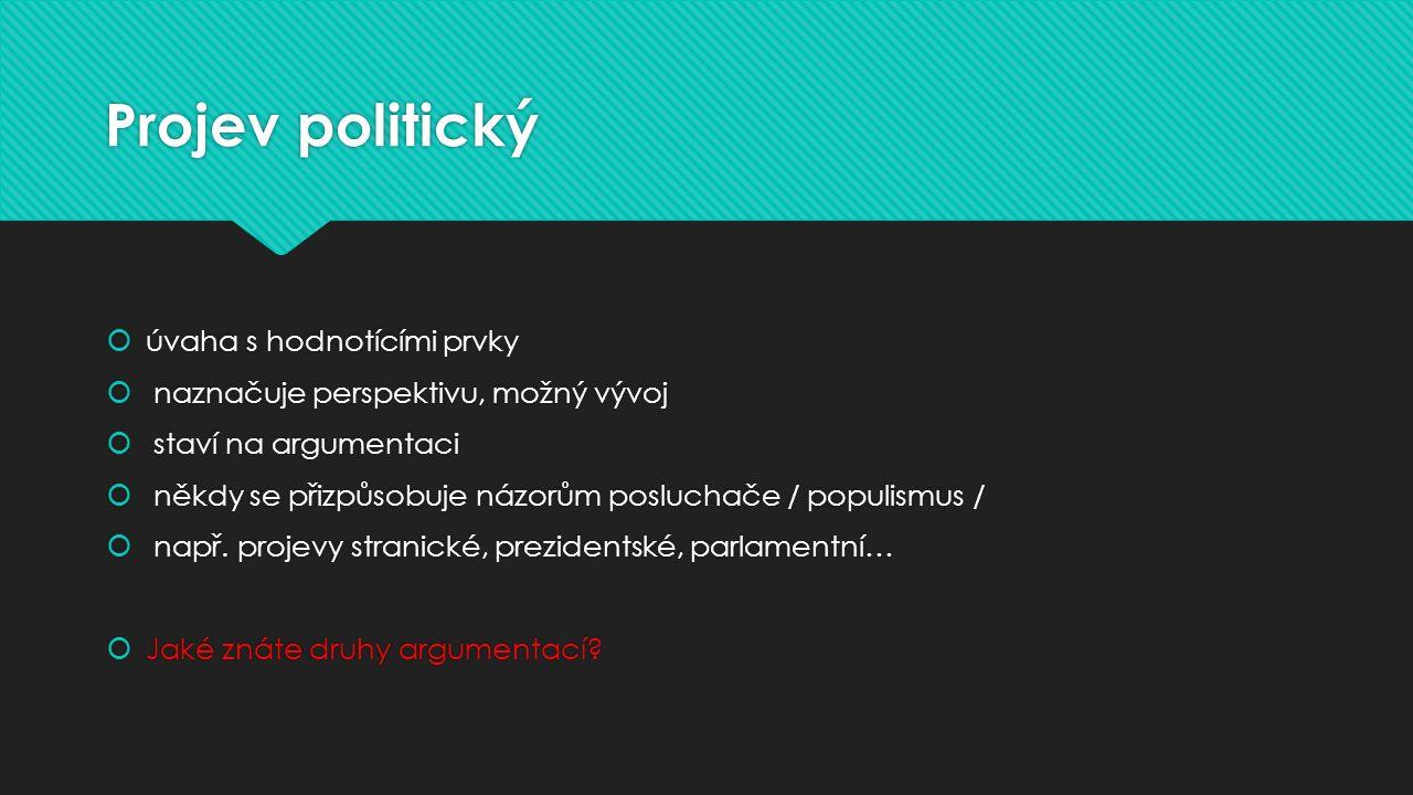 Projev politický  úvaha s hodnotícími prvky  naznačuje perspektivu, možný vývoj  staví na argumentaci  někdy se přizpůsobuje názorům posluchače / populismus /  např.