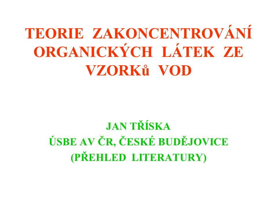 TEORIE ZAKONCENTROVÁNÍ ORGANICKÝCH LÁTEK ZE VZORKů VOD JAN TŘÍSKA ÚSBE AV ČR, ČESKÉ BUDĚJOVICE (PŘEHLED LITERATURY)