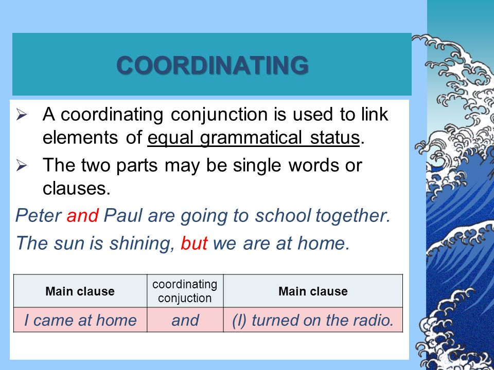 COORDINATING  A coordinating conjunction is used to link elements of equal grammatical status.