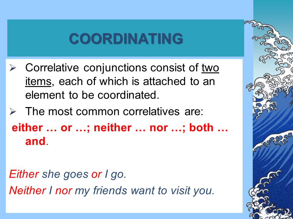 COORDINATING  Correlative conjunctions consist of two items, each of which is attached to an element to be coordinated.