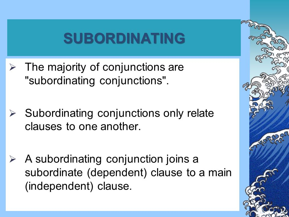 SUBORDINATING  They make the clause they introduce a subordinate clause (one which is dependent on a main clause).