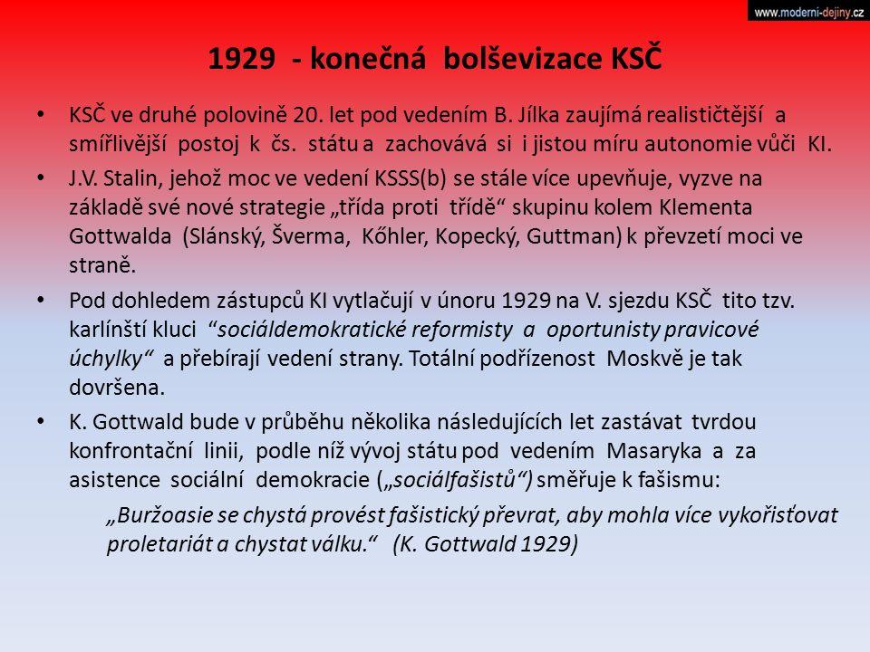 1929 - konečná bolševizace KSČ KSČ ve druhé polovině 20. let pod vedením B. Jílka zaujímá realističtější a smířlivější postoj k čs. státu a zachovává