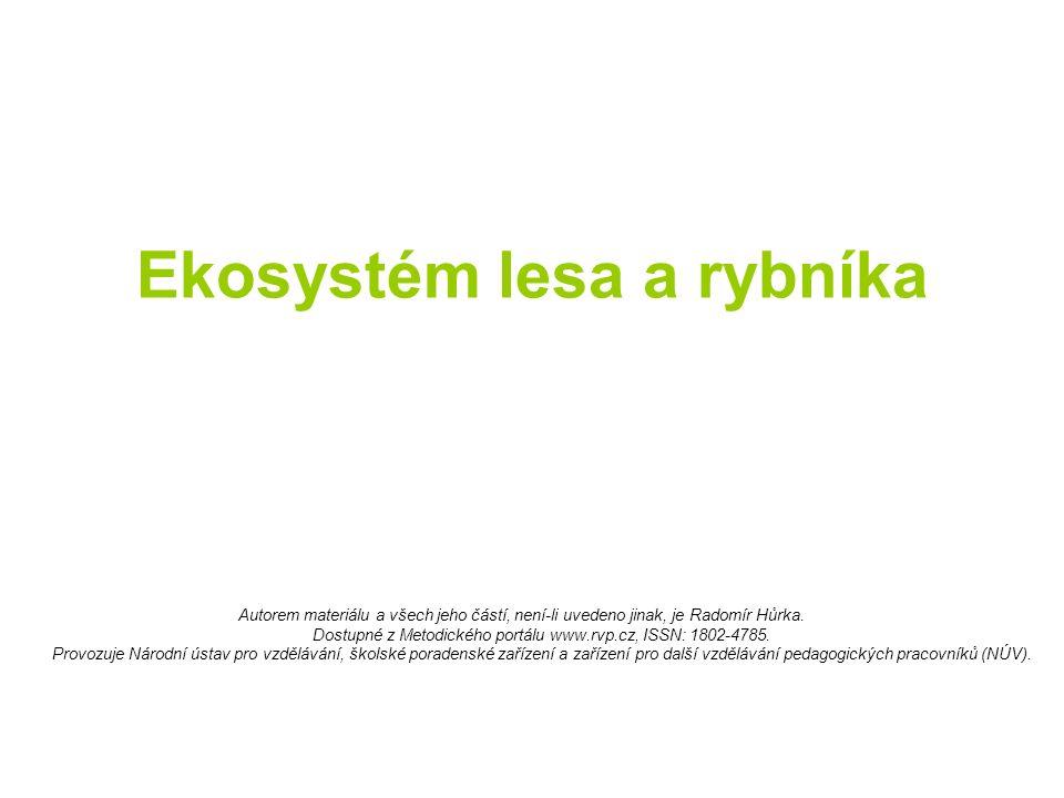 Ekosystém lesa a rybníka Autorem materiálu a všech jeho částí, není-li uvedeno jinak, je Radomír Hůrka. Dostupné z Metodického portálu www.rvp.cz, ISS