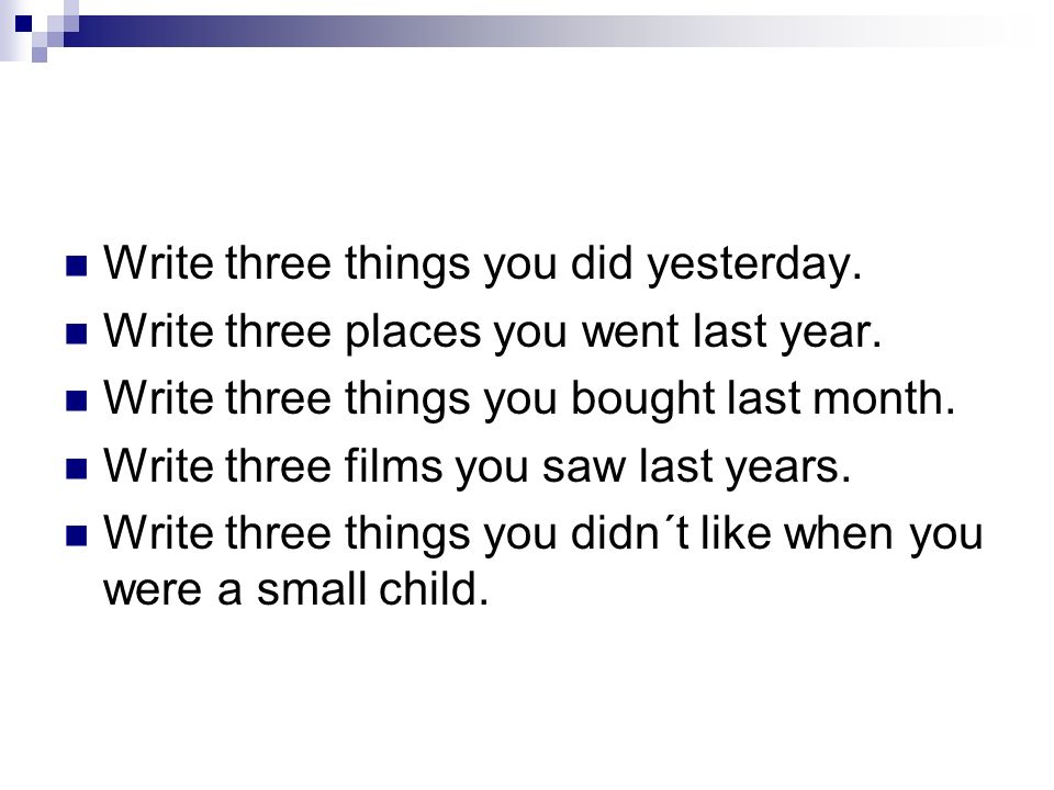Write three things you did yesterday. Write three places you went last year.