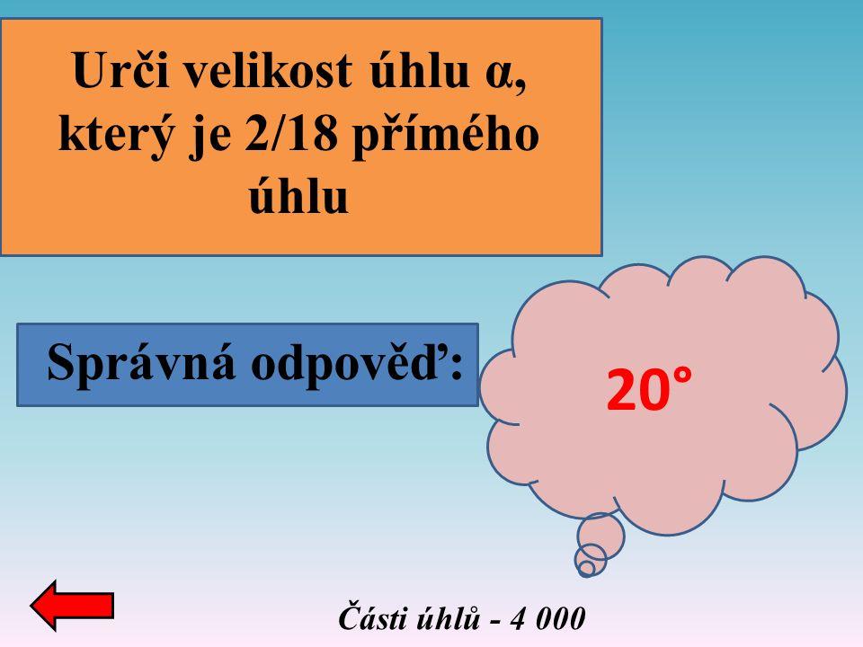 Správná odpověď: Části úhlů - 4 000 Urči velikost úhlu α, který je 2/18 přímého úhlu 20°
