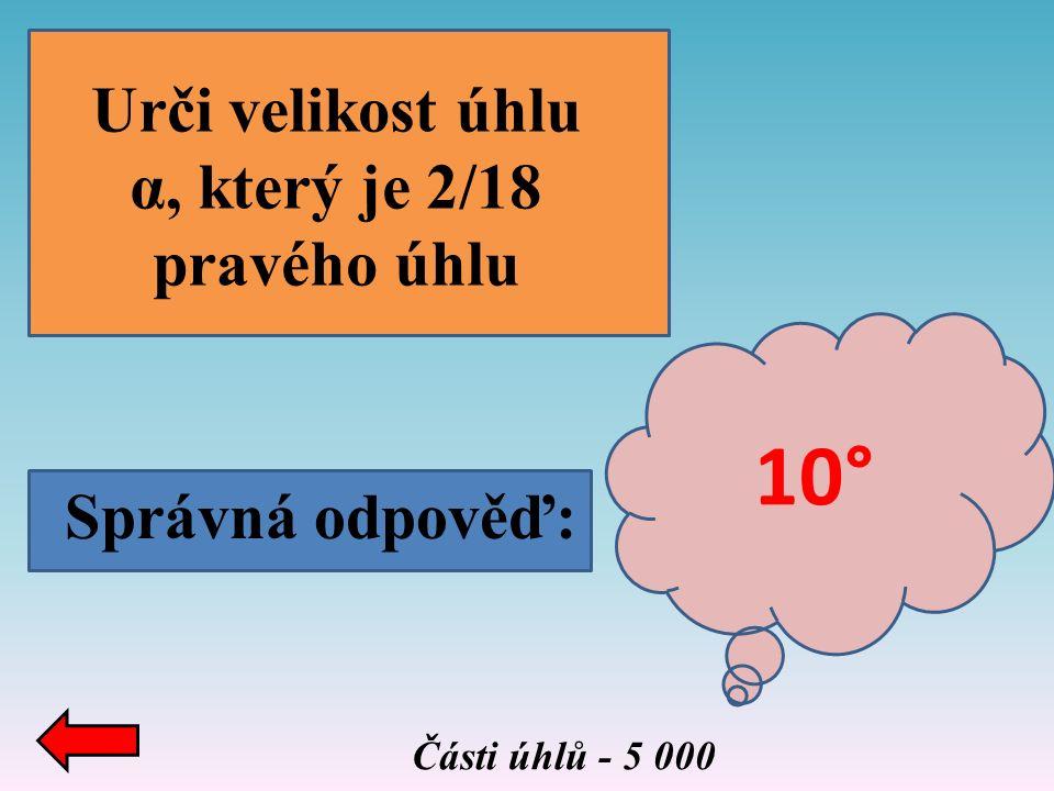 Správná odpověď: Části úhlů - 5 000 Urči velikost úhlu α, který je 2/18 pravého úhlu 10°