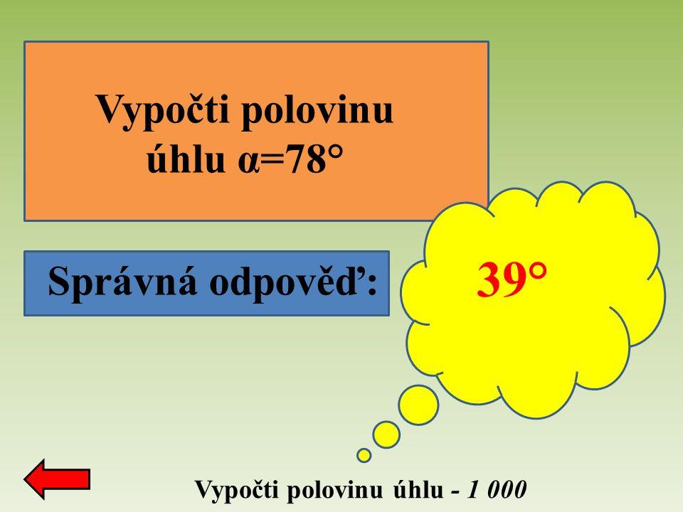 Vypočti polovinu úhlu - 1 000 Správná odpověď: 39° Vypočti polovinu úhlu α=78°