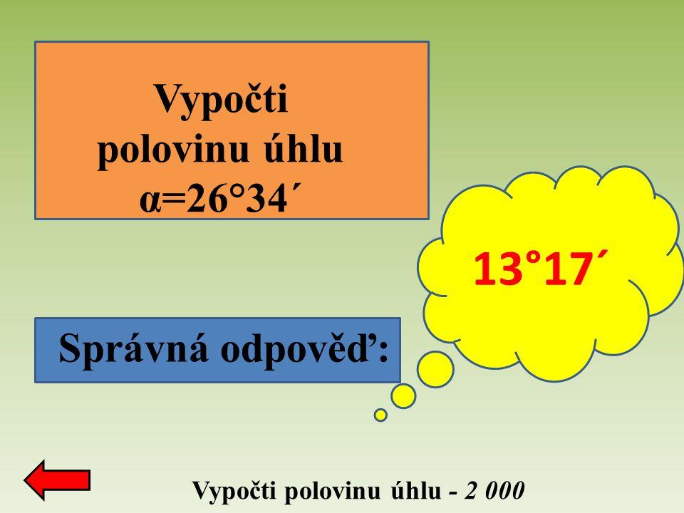 Správná odpověď: Vypočti polovinu úhlu - 2 000 Vypočti polovinu úhlu α=26°34´ 13°17´
