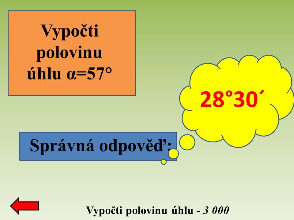 Správná odpověď: Vypočti polovinu úhlu - 3 000 Vypočti polovinu úhlu α=57° 28°30´