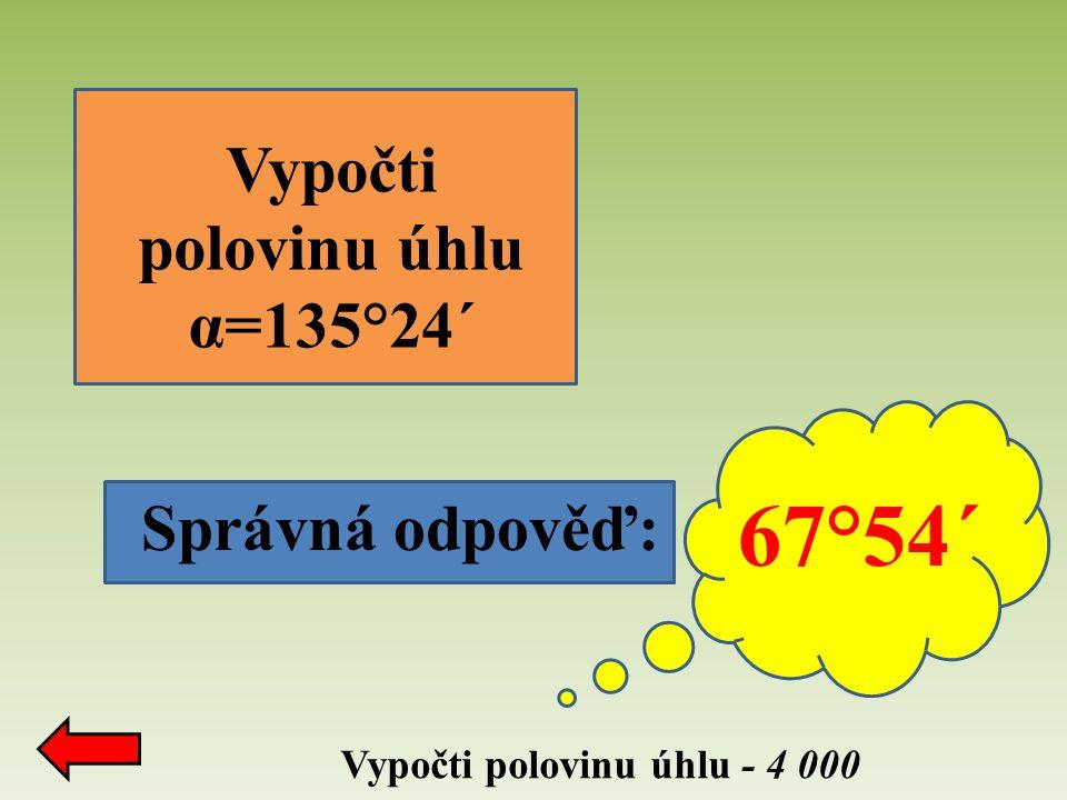 Správná odpověď: Vypočti polovinu úhlu - 4 000 Vypočti polovinu úhlu α=135°24´ 67°54´