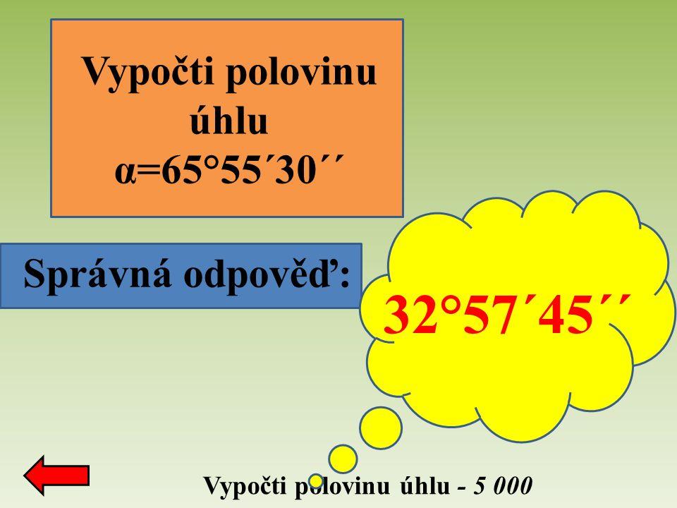 Správná odpověď: Vypočti polovinu úhlu - 5 000 Vypočti polovinu úhlu α=65°55´30´´ 32°57´45´´