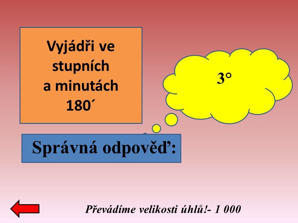 Vyjádři ve stupních a minutách 180´ 3° Správná odpověď: Převádíme velikosti úhlů!- 1 000