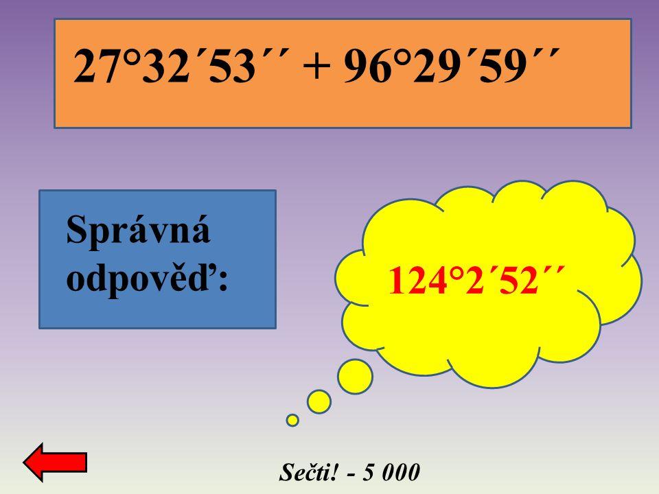 Sečti! - 5 000 Správná odpověď: 124°2´52´´ 27°32´53´´ + 96°29´59´´