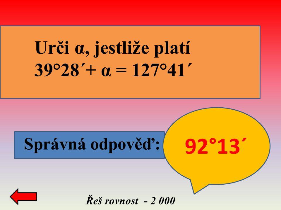 Správná odpověď: Řeš rovnost - 2 000 Urči α, jestliže platí 39°28´+ α = 127°41´ 92°13´