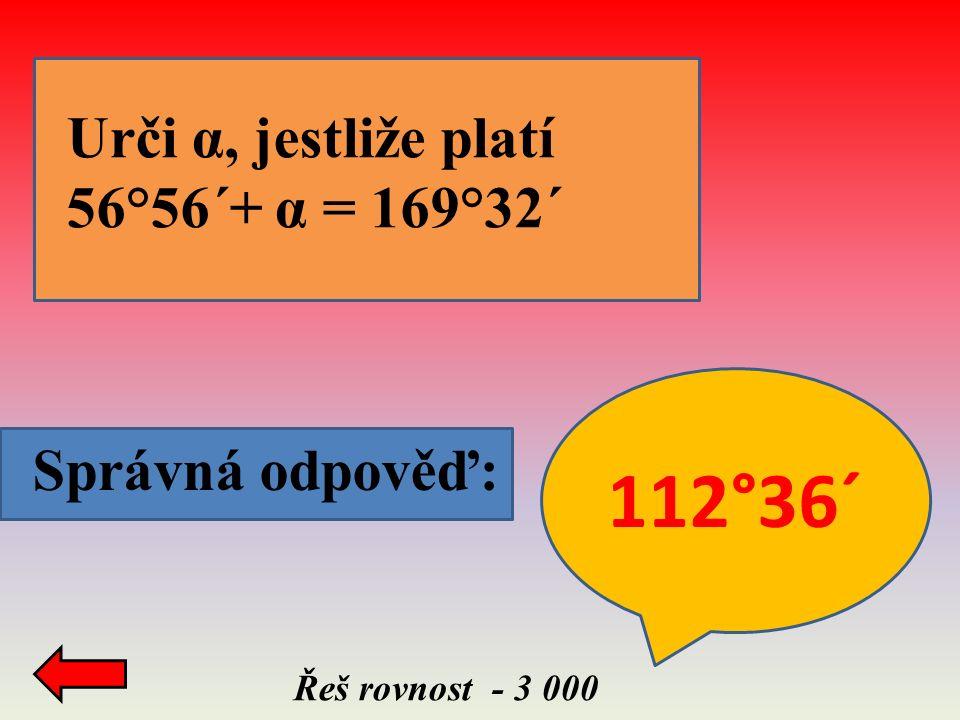 Správná odpověď: Řeš rovnost - 3 000 Urči α, jestliže platí 56°56´+ α = 169°32´ 112°36´