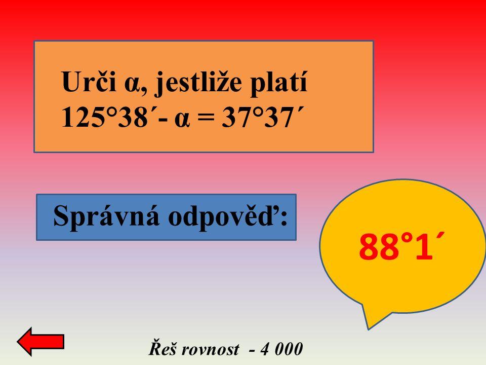 Správná odpověď: Řeš rovnost - 4 000 Urči α, jestliže platí 125°38´- α = 37°37´ 88°1´