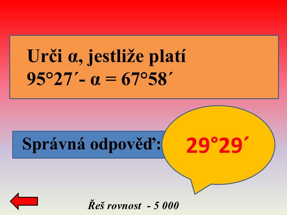 Správná odpověď: Řeš rovnost - 5 000 Urči α, jestliže platí 95°27´- α = 67°58´ 29°29´