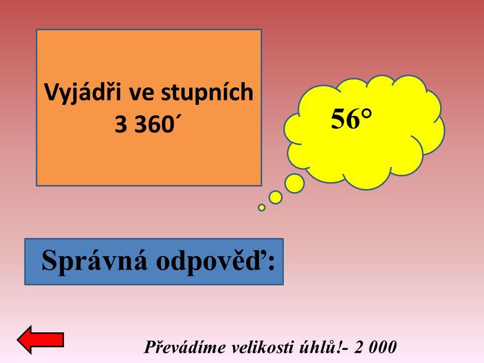 Vyjádři ve stupních 3 360´ Správná odpověď: 56° Převádíme velikosti úhlů!- 2 000